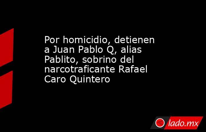 Por homicidio, detienen a Juan Pablo Q, alias Pablito, sobrino del narcotraficante Rafael Caro Quintero. Noticias en tiempo real