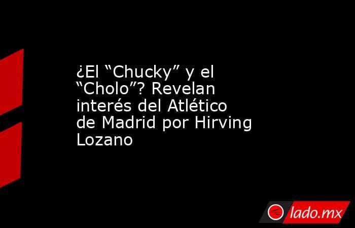 """¿El """"Chucky"""" y el """"Cholo""""? Revelan interés del Atlético de Madrid por Hirving Lozano. Noticias en tiempo real"""