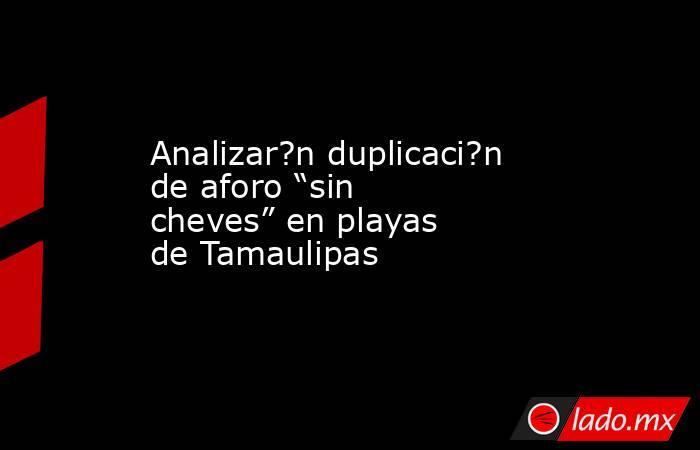 """Analizar?n duplicaci?n de aforo """"sin cheves"""" en playas de Tamaulipas. Noticias en tiempo real"""
