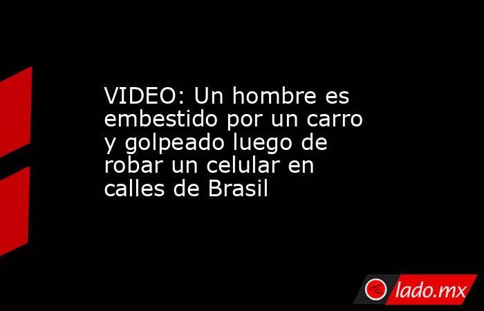 VIDEO: Un hombre es embestido por un carro y golpeado luego de robar un celular en calles de Brasil. Noticias en tiempo real