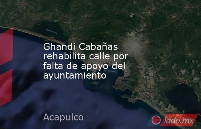 Ghandi Cabañas rehabilita calle por falta de apoyo del ayuntamiento. Noticias en tiempo real