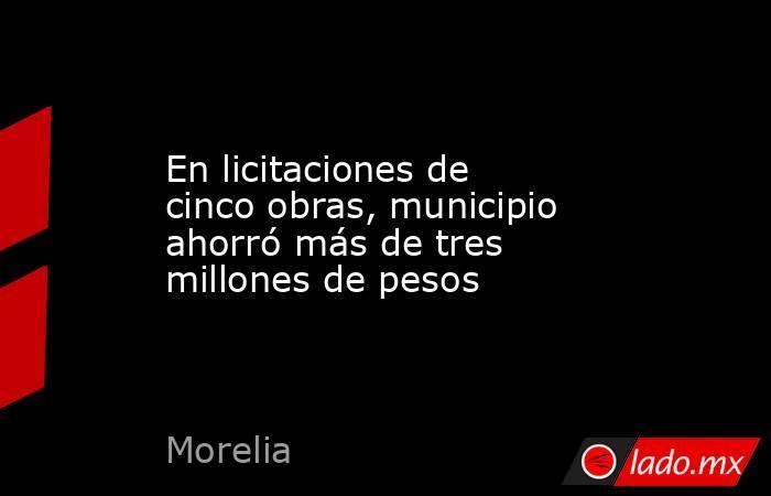 En licitaciones de cinco obras, municipio ahorró más de tres millones de pesos. Noticias en tiempo real