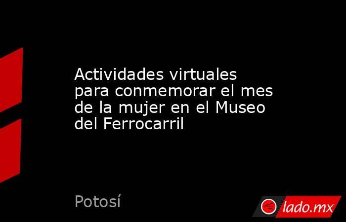 Actividades virtuales para conmemorar el mes de la mujer en el Museo del Ferrocarril. Noticias en tiempo real