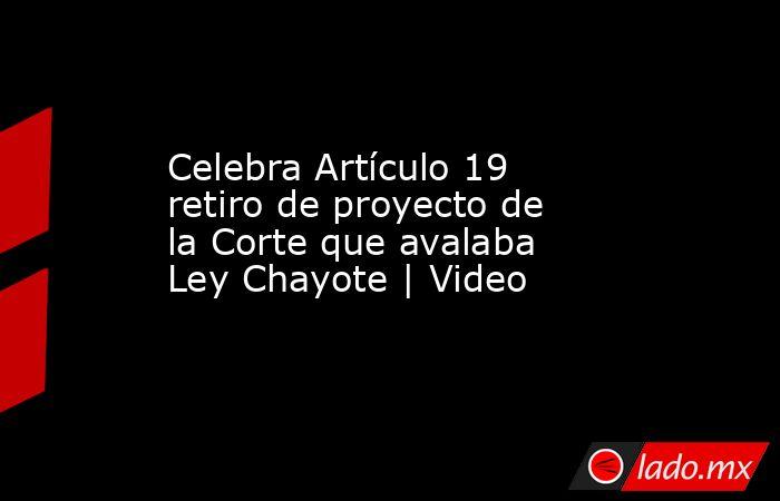 Celebra Artículo 19 retiro de proyecto de la Corte que avalaba Ley Chayote | Video. Noticias en tiempo real