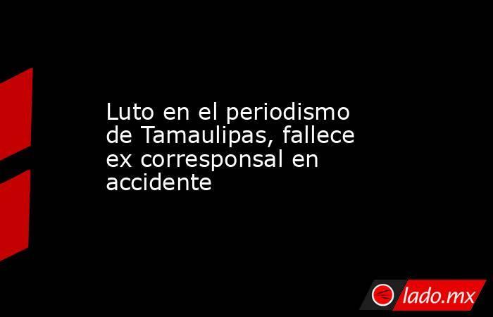 Luto en el periodismo de Tamaulipas, fallece ex corresponsal en accidente. Noticias en tiempo real