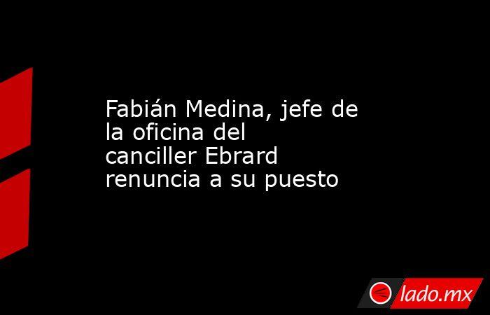 Fabián Medina, jefe de la oficina del  canciller Ebrard renuncia a su puesto. Noticias en tiempo real