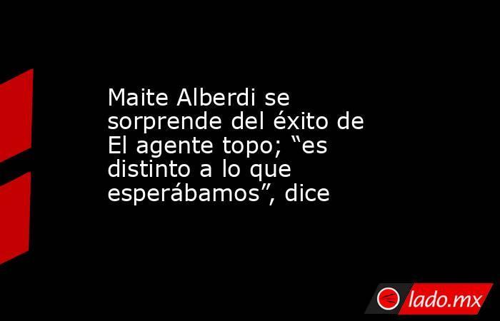 """Maite Alberdi se sorprende del éxito de El agente topo; """"es distinto a lo que esperábamos"""", dice. Noticias en tiempo real"""
