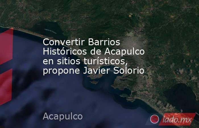 Convertir Barrios Históricos de Acapulco en sitios turísticos, propone Javier Solorio. Noticias en tiempo real