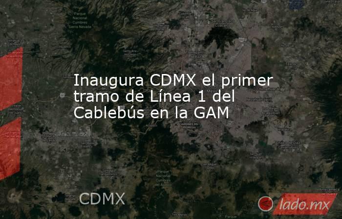 Inaugura CDMX el primer tramo de Línea 1 del Cablebús en la GAM. Noticias en tiempo real