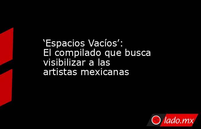 'Espacios Vacíos': El compilado que busca visibilizar a las artistas mexicanas. Noticias en tiempo real