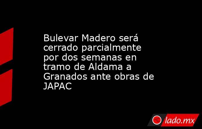 Bulevar Madero será cerrado parcialmente por dos semanas en tramo de Aldama a Granados ante obras de JAPAC. Noticias en tiempo real