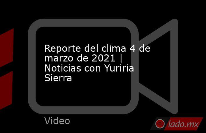 Reporte del clima 4 de marzo de 2021 | Noticias con Yuriria Sierra. Noticias en tiempo real