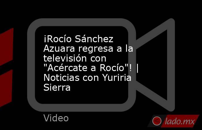 ¡Rocío Sánchez Azuara regresa a la televisión con