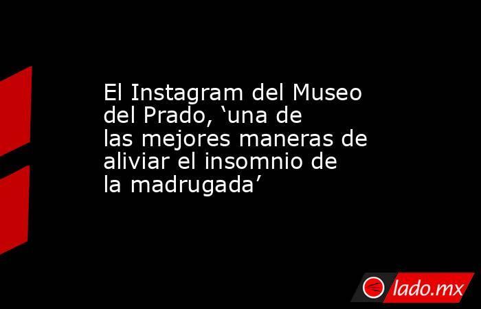El Instagram del Museo del Prado, 'una de las mejores maneras de aliviar el insomnio de la madrugada'. Noticias en tiempo real