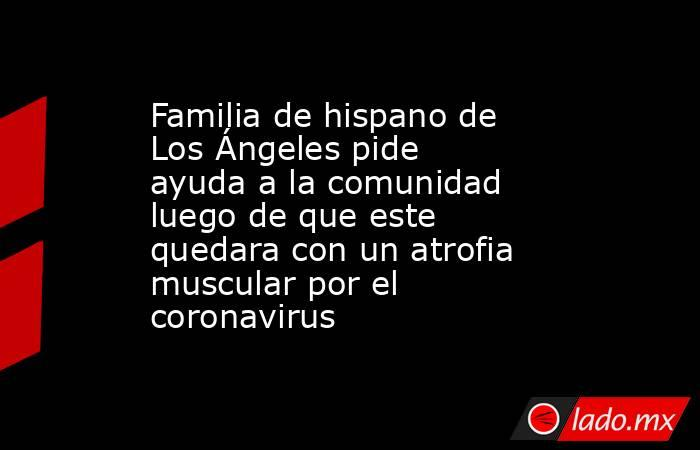 Familia de hispano de LosÁngeles pide ayuda a la comunidad luego de que este quedara con un atrofia muscular por el coronavirus. Noticias en tiempo real