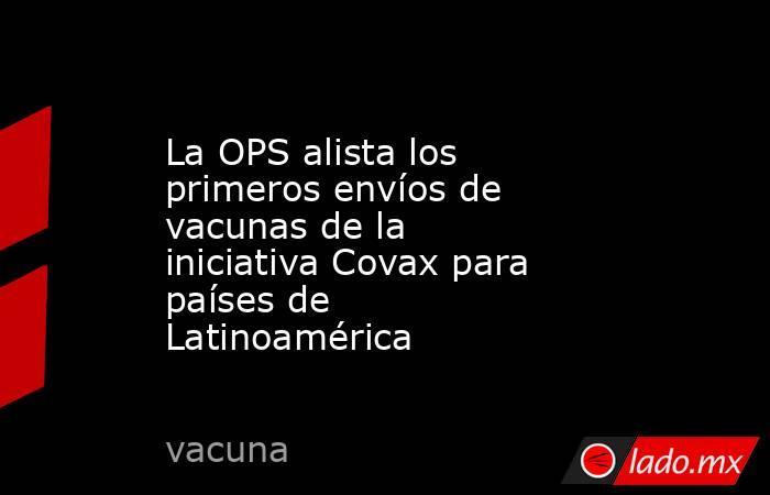 La OPS alista los primeros envíos de vacunas de la iniciativa Covax para países de Latinoamérica. Noticias en tiempo real