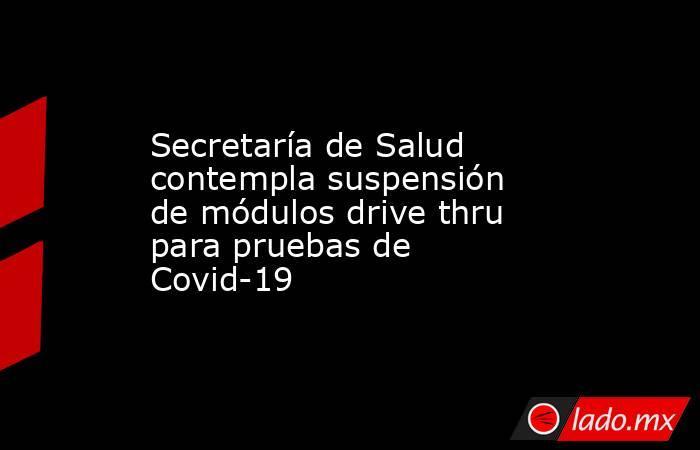 Secretaría de Salud contempla suspensión de módulos drive thru para pruebas de Covid-19. Noticias en tiempo real