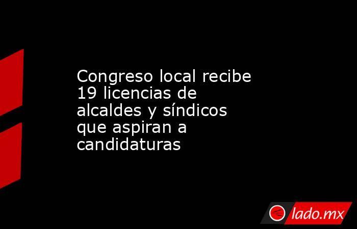 Congreso local recibe 19 licencias de alcaldes y síndicos que aspiran a candidaturas. Noticias en tiempo real