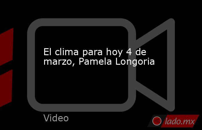 El clima para hoy 4 de marzo, Pamela Longoria. Noticias en tiempo real
