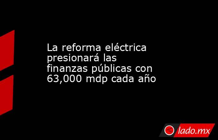 La reforma eléctrica presionará las finanzas públicas con 63,000 mdp cada año. Noticias en tiempo real
