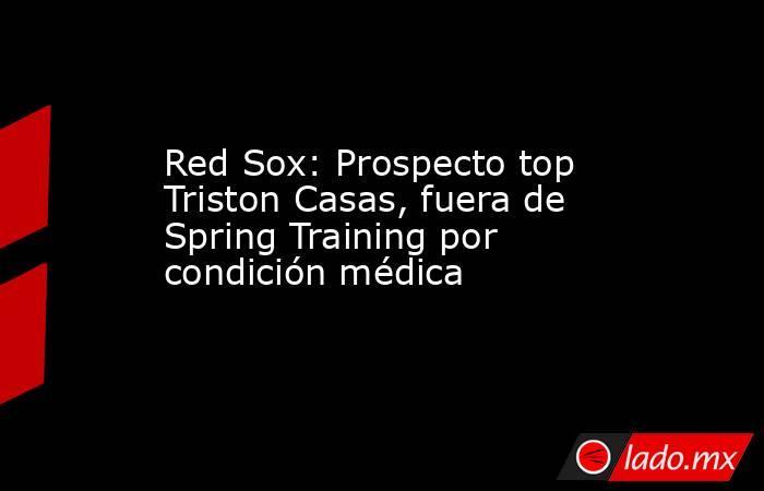 Red Sox: Prospecto top Triston Casas, fuera de Spring Training por condición médica. Noticias en tiempo real