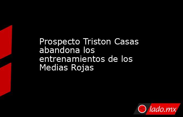 Prospecto Triston Casas abandona los entrenamientos de los Medias Rojas . Noticias en tiempo real