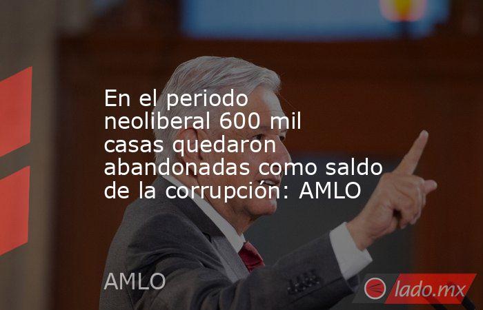 En el periodo neoliberal 600 mil casas quedaron abandonadas como saldo de la corrupción: AMLO. Noticias en tiempo real
