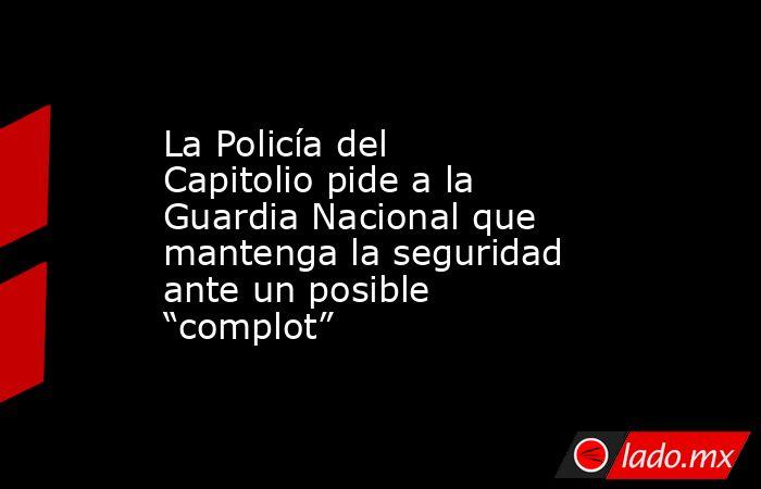 """La Policía del Capitolio pide a la Guardia Nacional que mantenga la seguridad ante un posible """"complot"""". Noticias en tiempo real"""