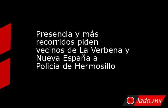Presencia y más recorridos piden vecinos de La Verbena y Nueva España a Policía de Hermosillo. Noticias en tiempo real