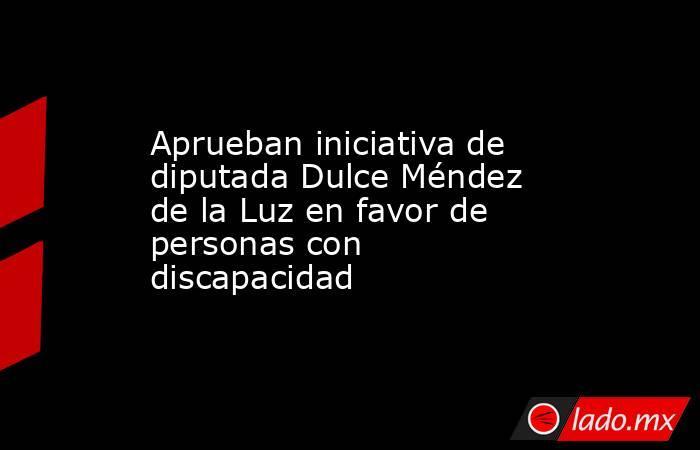 Aprueban iniciativa de diputada Dulce Méndez de la Luz en favor de personas con discapacidad. Noticias en tiempo real
