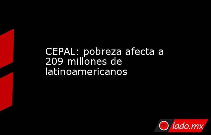 CEPAL: pobreza afecta a 209 millones de latinoamericanos. Noticias en tiempo real