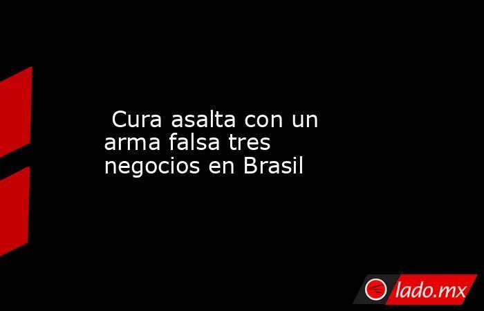 Cura asalta con un arma falsa tres negocios en Brasil. Noticias en tiempo real