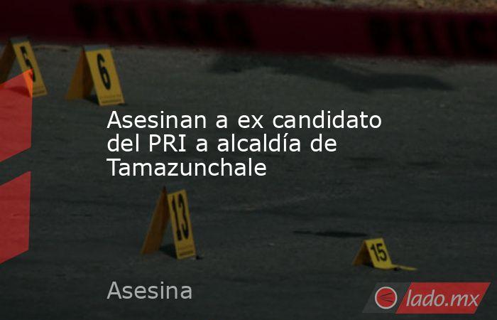 Asesinan a ex candidato del PRI a alcaldía de Tamazunchale. Noticias en tiempo real