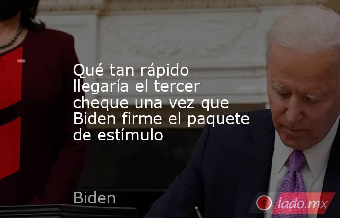 Qué tan rápido llegaría el tercer cheque una vez que Biden firme el paquete de estímulo. Noticias en tiempo real