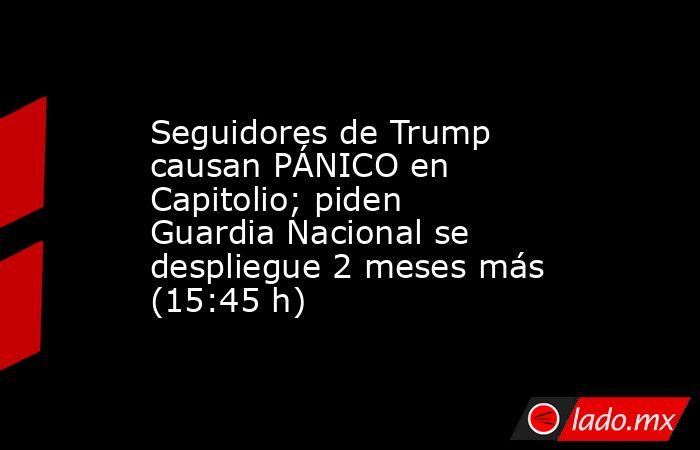 Seguidores de Trump causan PÁNICO en Capitolio; piden Guardia Nacional se despliegue 2 meses más (15:45 h). Noticias en tiempo real
