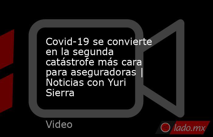 Covid-19 se convierte en la segunda catástrofe más cara para aseguradoras | Noticias con Yuri Sierra. Noticias en tiempo real
