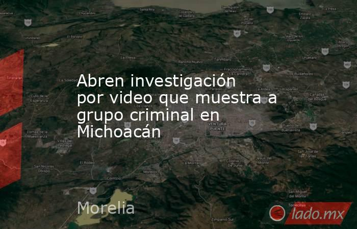 Abren investigación por video que muestra a grupo criminal en Michoacán. Noticias en tiempo real