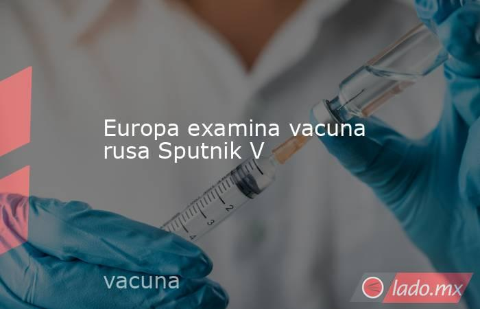 Europa examina vacuna rusa Sputnik V. Noticias en tiempo real