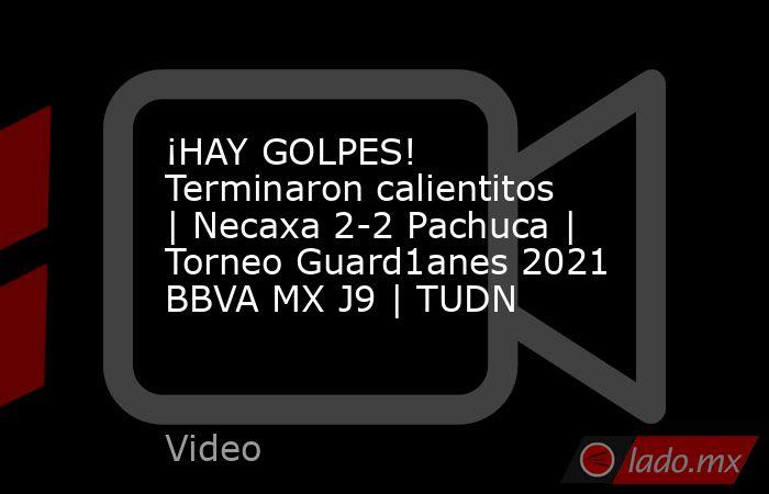 ¡HAY GOLPES! Terminaron calientitos | Necaxa 2-2 Pachuca | Torneo Guard1anes 2021 BBVA MX J9 | TUDN. Noticias en tiempo real