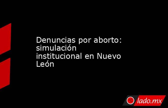 Denuncias por aborto: simulación institucional en Nuevo León. Noticias en tiempo real