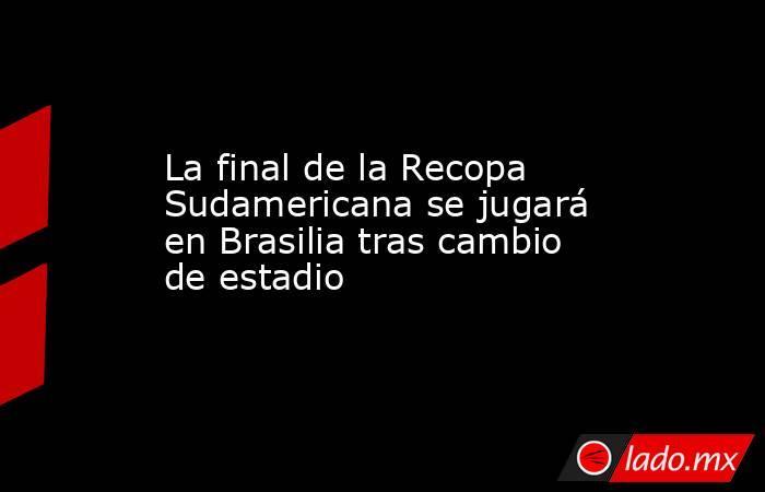La final de la Recopa Sudamericana se jugará en Brasilia tras cambio de estadio. Noticias en tiempo real