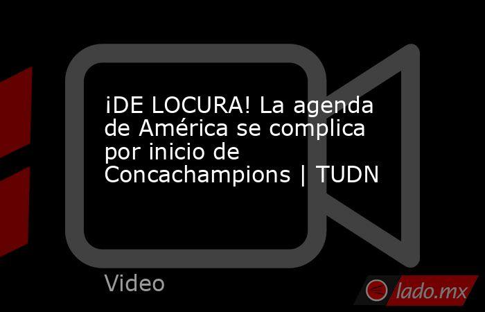 ¡DE LOCURA! La agenda de América se complica por inicio de Concachampions | TUDN. Noticias en tiempo real