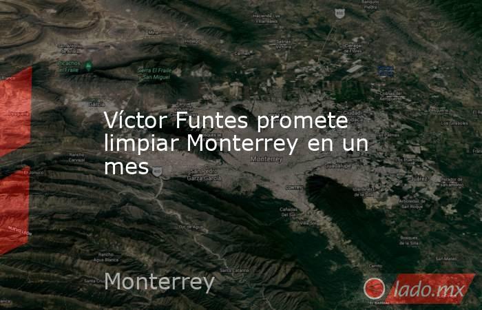 Víctor Funtes promete limpiar Monterrey en un mes. Noticias en tiempo real