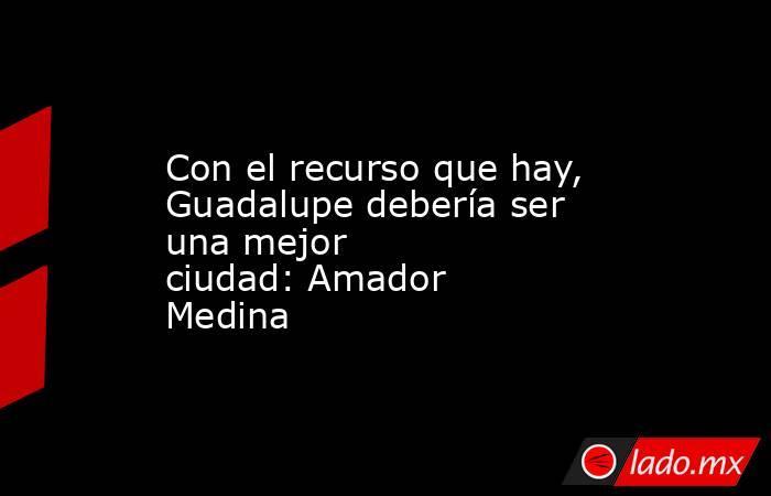 Con el recurso que hay, Guadalupe debería ser una mejor ciudad:Amador Medina. Noticias en tiempo real