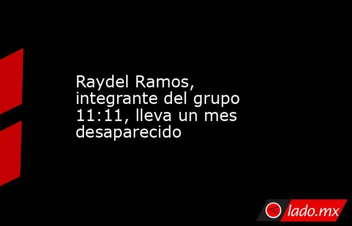 Raydel Ramos, integrante del grupo 11:11, lleva un mes desaparecido . Noticias en tiempo real