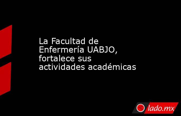 La Facultad de Enfermería UABJO, fortalece sus actividades académicas. Noticias en tiempo real