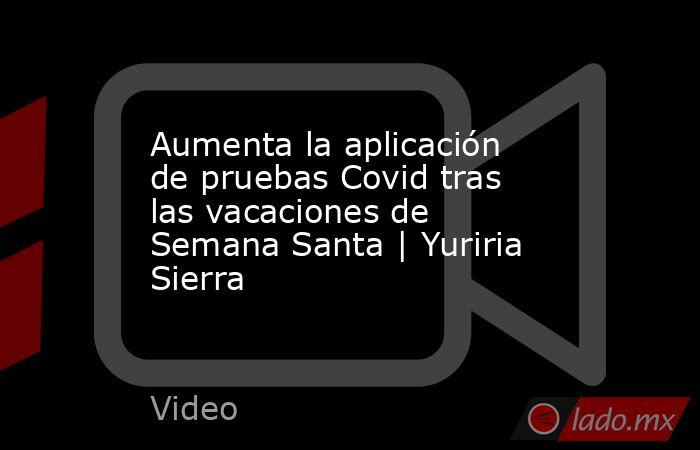 Aumenta la aplicación de pruebas Covid tras las vacaciones de Semana Santa   Yuriria Sierra. Noticias en tiempo real