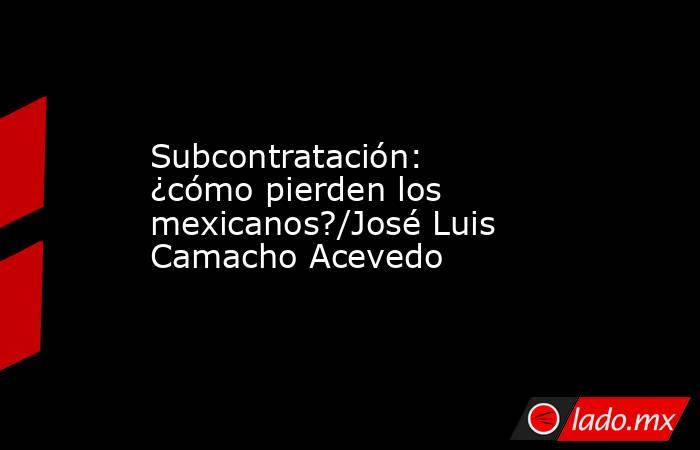 Subcontratación: ¿cómo pierden los mexicanos?/José Luis Camacho Acevedo. Noticias en tiempo real