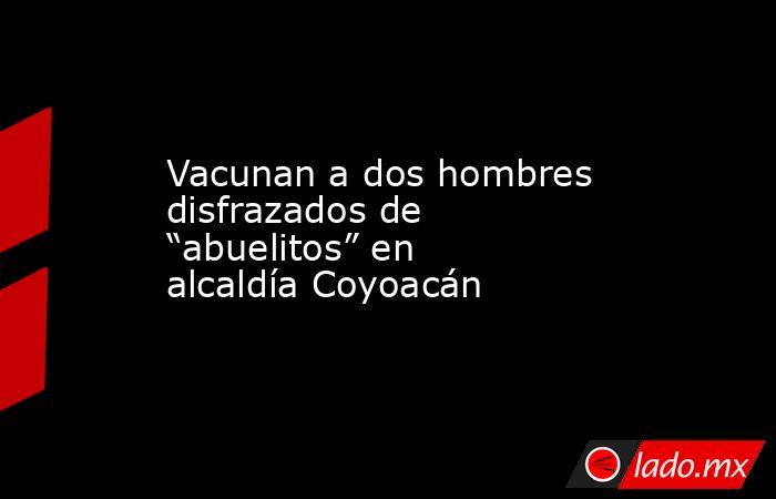 """Vacunan a dos hombres disfrazados de """"abuelitos"""" en alcaldía Coyoacán. Noticias en tiempo real"""