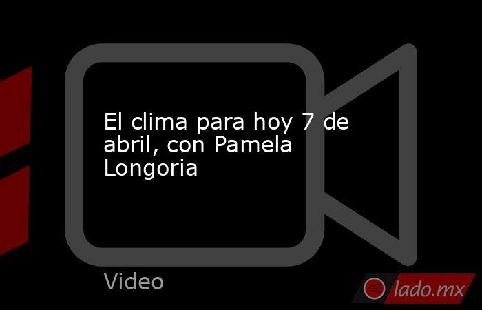 El clima para hoy 7 de abril, con Pamela Longoria. Noticias en tiempo real